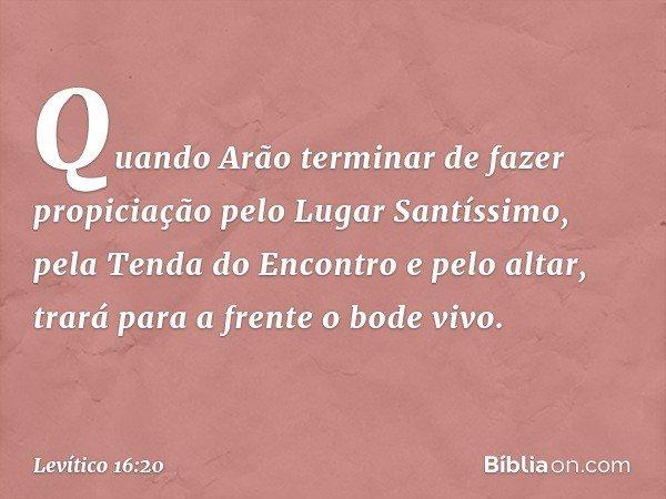 """""""Quando Arão terminar de fazer propiciação pelo Lugar Santíssimo, pela Tenda do Encontro e pelo altar, trará para a frente o bode vivo. -- Levítico 16:20"""