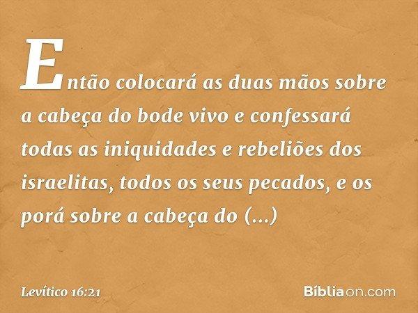 Então colocará as duas mãos sobre a cabeça do bode vivo e confessará todas as iniquidades e rebeliões dos israelitas, todos os seus pecados, e os porá sobre a c