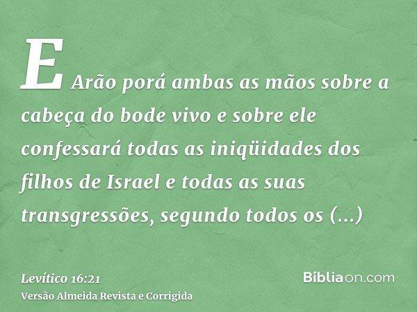 E Arão porá ambas as mãos sobre a cabeça do bode vivo e sobre ele confessará todas as iniqüidades dos filhos de Israel e todas as suas transgressões, segundo to