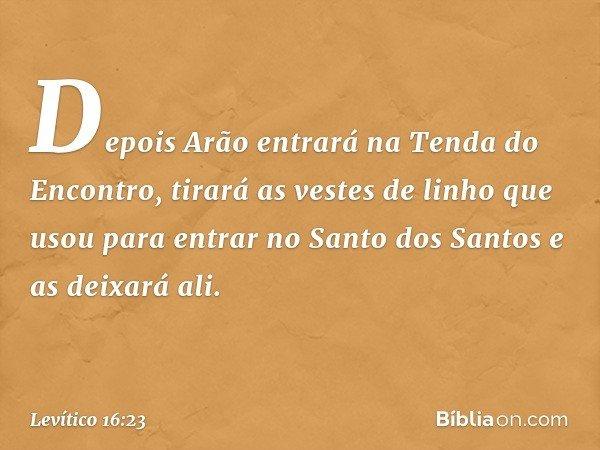 """""""Depois Arão entrará na Tenda do Encontro, tirará as vestes de linho que usou para entrar no Santo dos Santos e as deixará ali. -- Levítico 16:23"""