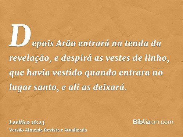 Depois Arão entrará na tenda da revelação, e despirá as vestes de linho, que havia vestido quando entrara no lugar santo, e ali as deixará.