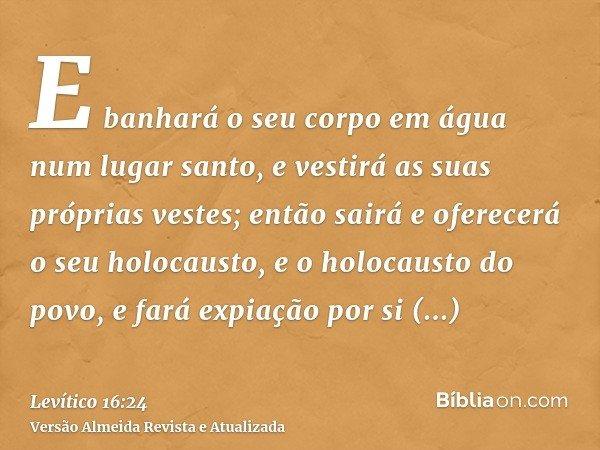 E banhará o seu corpo em água num lugar santo, e vestirá as suas próprias vestes; então sairá e oferecerá o seu holocausto, e o holocausto do povo, e fará expia