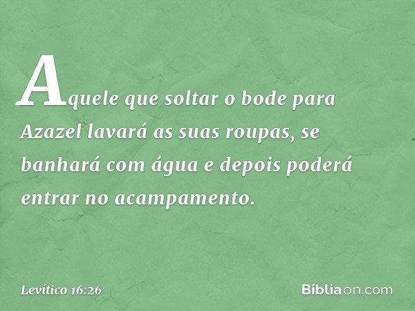 """""""Aquele que soltar o bode para Azazel lavará as suas roupas, se banhará com água e depois poderá entrar no acampamento. -- Levítico 16:26"""