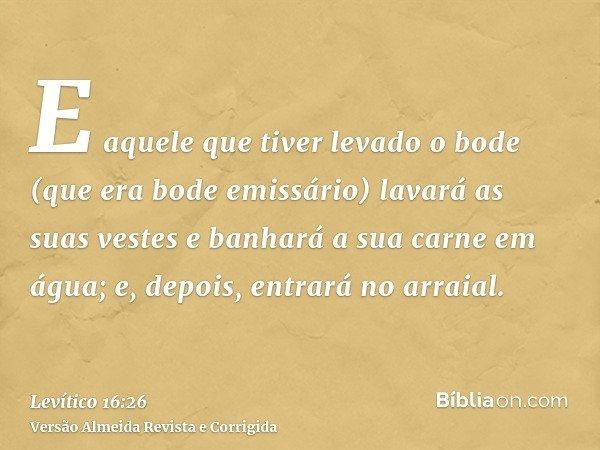 E aquele que tiver levado o bode (que era bode emissário) lavará as suas vestes e banhará a sua carne em água; e, depois, entrará no arraial.