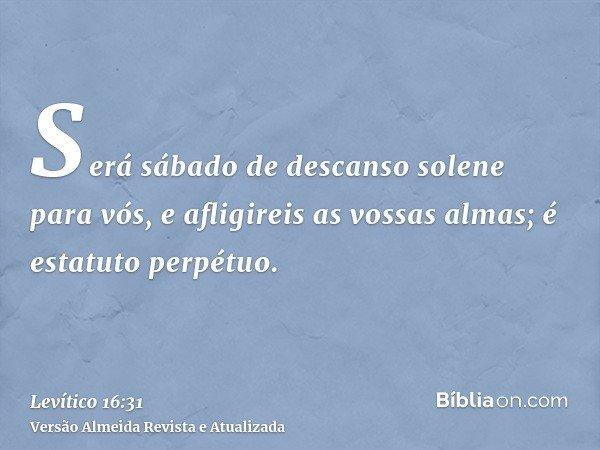 Será sábado de descanso solene para vós, e afligireis as vossas almas; é estatuto perpétuo.