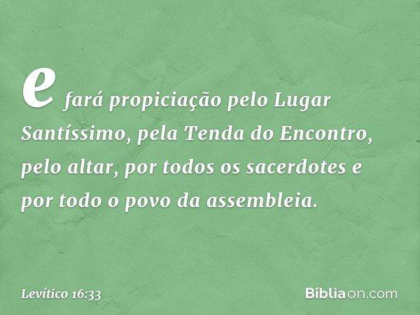 e fará propiciação pelo Lugar Santíssimo, pela Tenda do Encontro, pelo altar, por todos os sacerdotes e por todo o povo da assembleia. -- Levítico 16:33
