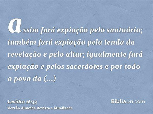 assim fará expiação pelo santuário; também fará expiação pela tenda da revelação e pelo altar; igualmente fará expiação e pelos sacerdotes e por todo o povo da