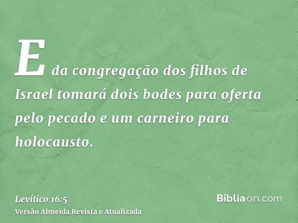 E da congregação dos filhos de Israel tomará dois bodes para oferta pelo pecado e um carneiro para holocausto.