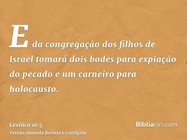 E da congregação dos filhos de Israel tomará dois bodes para expiação do pecado e um carneiro para holocausto.