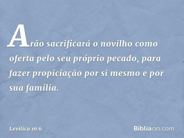 """""""Arão sacrificará o novilho como oferta pelo seu próprio pecado, para fazer propiciação por si mesmo e por sua família. -- Levítico 16:6"""
