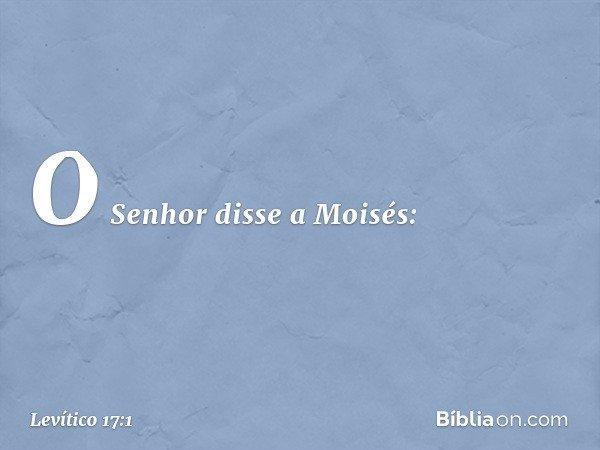 O Senhor disse a Moisés: -- Levítico 17:1
