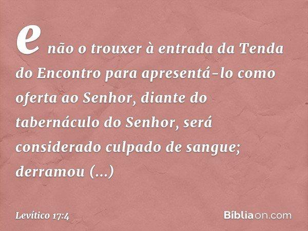 e não o trouxer à entrada da Tenda do Encontro para apresentá-lo como oferta ao Senhor, diante do tabernáculo do Senhor, será considerado culpado de sangue; derramou sa