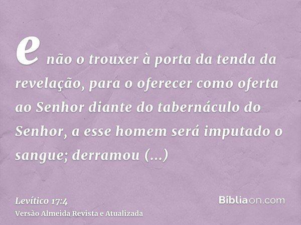 e não o trouxer à porta da tenda da revelação, para o oferecer como oferta ao Senhor diante do tabernáculo do Senhor, a esse homem será imputado o sangue; derra