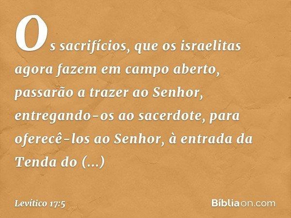 Os sacrifícios, que os israelitas agora fazem em campo aberto, passarão a trazer ao Senhor, entregando-os ao sacerdote, para oferecê-los ao Senhor, à entrada da Tenda d