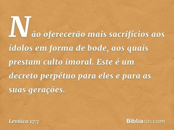 Não oferecerão mais sacrifícios aos ídolos em forma de bode, aos quais prestam culto imoral. Este é um decreto perpétuo para eles e para as suas gerações. -- Le