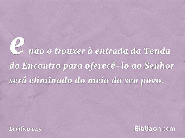 e não o trouxer à entrada da Tenda do Encontro para oferecê-lo ao Senhor será eliminado do meio do seu povo. -- Levítico 17:9