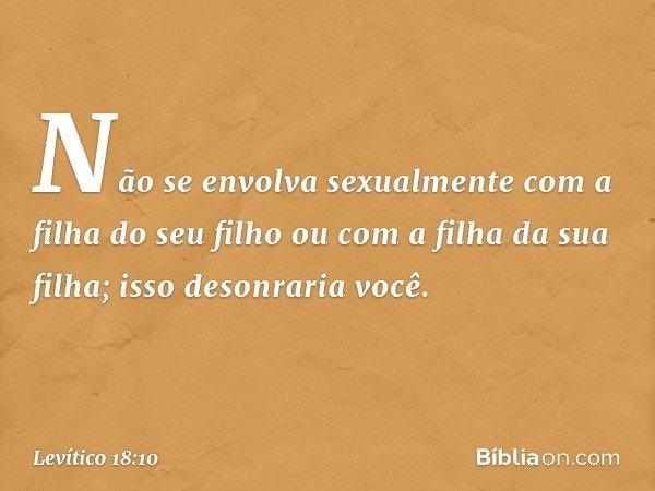"""""""Não se envolva sexualmente com a filha do seu filho ou com a filha da sua filha; isso desonraria você. -- Levítico 18:10"""