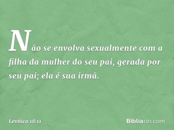 """""""Não se envolva sexualmente com a filha da mulher do seu pai, gerada por seu pai; ela é sua irmã. -- Levítico 18:11"""
