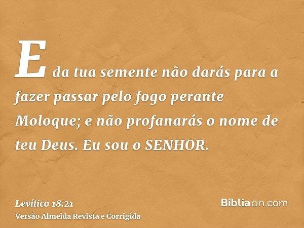 E da tua semente não darás para a fazer passar pelo fogo perante Moloque; e não profanarás o nome de teu Deus. Eu sou o SENHOR.