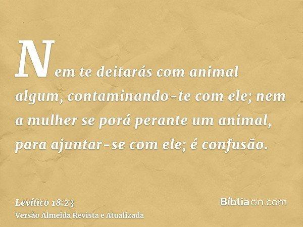 Nem te deitarás com animal algum, contaminando-te com ele; nem a mulher se porá perante um animal, para ajuntar-se com ele; é confusão.