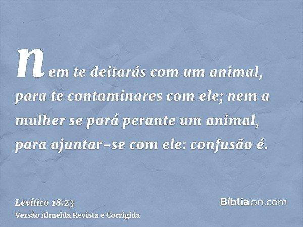nem te deitarás com um animal, para te contaminares com ele; nem a mulher se porá perante um animal, para ajuntar-se com ele: confusão é.
