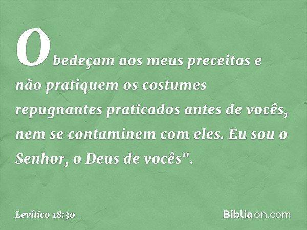 """Obedeçam aos meus preceitos e não pratiquem os costumes repugnantes praticados antes de vocês, nem se contaminem com eles. Eu sou o Senhor, o Deus de vocês""""."""