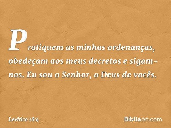 Pratiquem as minhas ordenanças, obedeçam aos meus decretos e sigam-nos. Eu sou o Senhor, o Deus de vocês. -- Levítico 18:4