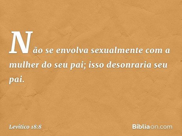 """""""Não se envolva sexualmente com a mulher do seu pai; isso desonraria seu pai. -- Levítico 18:8"""