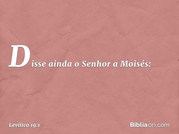 Disse ainda o Senhor a Moisés: -- Levítico 19:1