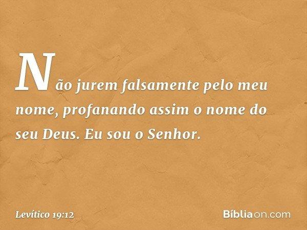 """""""Não jurem falsamente pelo meu nome, profanando assim o nome do seu Deus. Eu sou o Senhor. -- Levítico 19:12"""