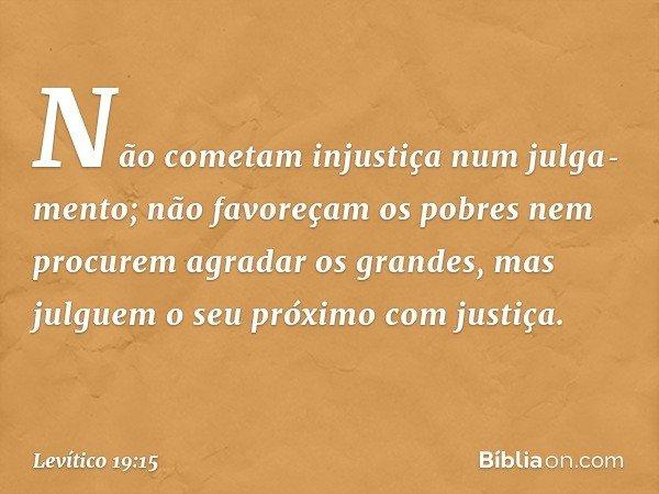 """""""Não cometam injustiça num julgamento; não favoreçam os pobres nem procurem agradar os grandes, mas julguem o seu próximo com justiça. -- Levítico 19:15"""