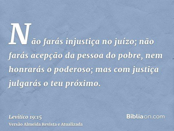 Não farás injustiça no juízo; não farás acepção da pessoa do pobre, nem honrarás o poderoso; mas com justiça julgarás o teu próximo.