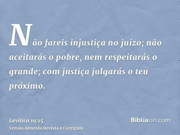Não fareis injustiça no juízo; não aceitarás o pobre, nem respeitarás o grande; com justiça julgarás o teu próximo.