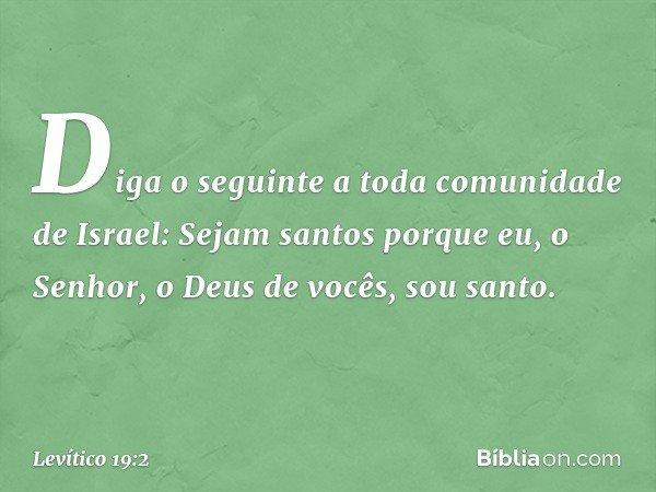 """""""Diga o seguinte a toda comunidade de Israel: Sejam santos porque eu, o Senhor, o Deus de vocês, sou santo. -- Levítico 19:2"""