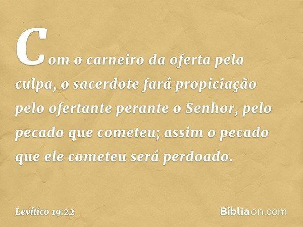 Com o carneiro da oferta pela culpa, o sacerdote fará propiciação pelo ofertante perante o Senhor, pelo pecado que cometeu; assim o pecado que ele cometeu será perdoa