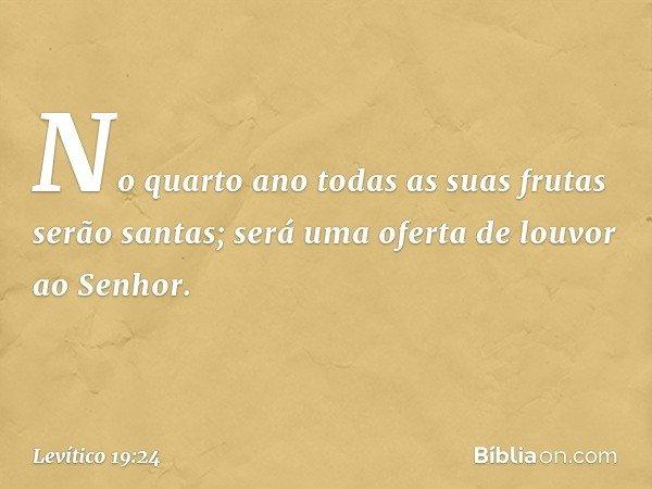 No quarto ano todas as suas frutas serão santas; será uma oferta de louvor ao Senhor. -- Levítico 19:24