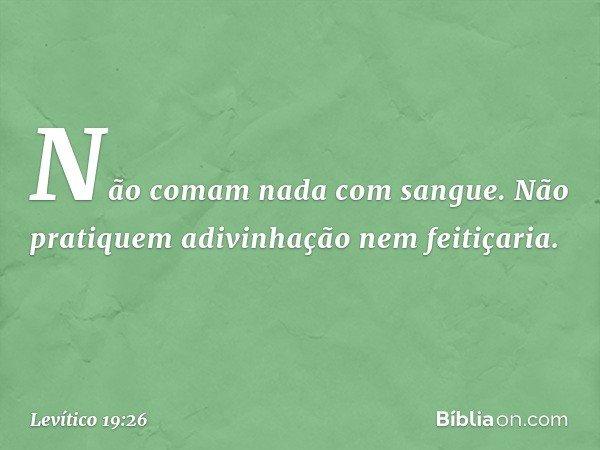 """""""Não comam nada com sangue. """"Não pratiquem adivinhação nem feitiçaria. -- Levítico 19:26"""