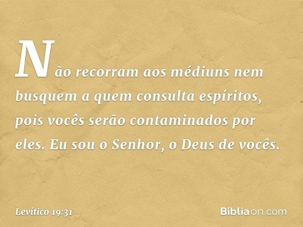 """""""Não recorram aos médiuns nem busquem a quem consulta espíritos, pois vocês serão contaminados por eles. Eu sou o Senhor, o Deus de vocês. -- Levítico 19:31"""