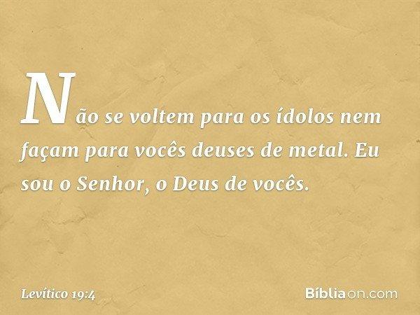 """""""Não se voltem para os ídolos nem façam para vocês deuses de metal. Eu sou o Senhor, o Deus de vocês. -- Levítico 19:4"""