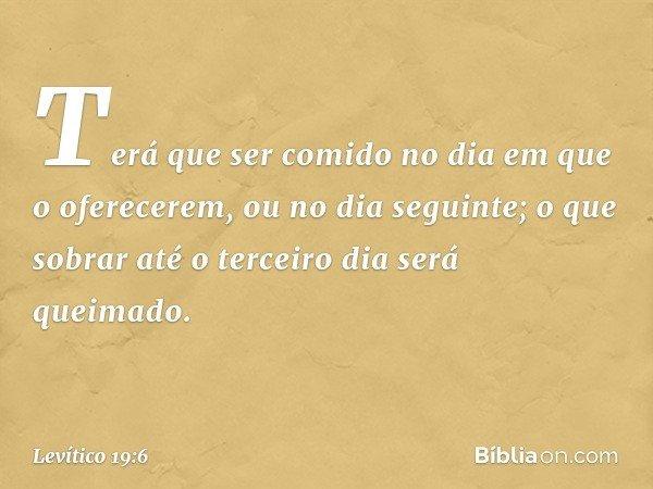 Terá que ser comido no dia em que o oferecerem, ou no dia seguinte; o que sobrar até o terceiro dia será queimado. -- Levítico 19:6