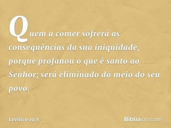 Quem a comer sofrerá as consequências da sua iniquidade, porque profanou o que é santo ao Senhor; será eliminado do meio do seu povo. -- Levítico 19:8