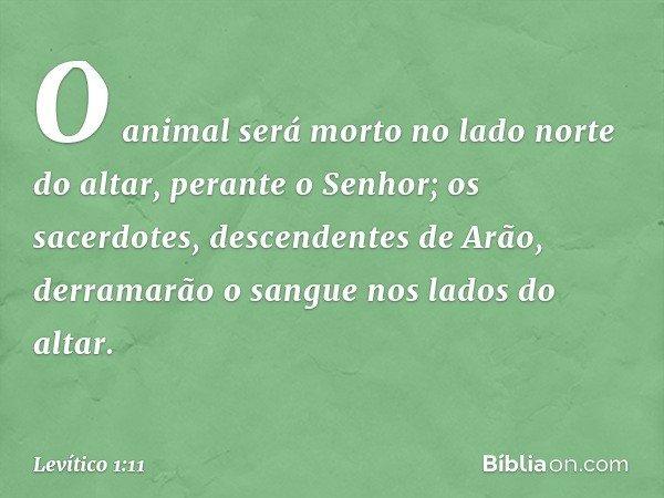 O animal será morto no lado norte do altar, perante o Senhor; os sacerdotes, descendentes de Arão, derramarão o sangue nos lados do altar. -- Levítico 1:11