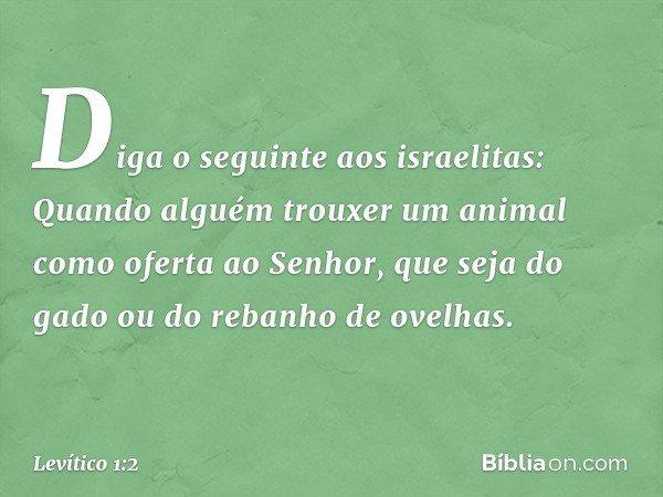 """""""Diga o seguinte aos israelitas: Quando alguém trouxer um animal como oferta ao Senhor, que seja do gado ou do rebanho de ovelhas. -- Levítico 1:2"""