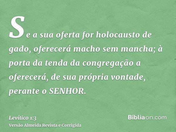 Se a sua oferta for holocausto de gado, oferecerá macho sem mancha; à porta da tenda da congregação a oferecerá, de sua própria vontade, perante o SENHOR.