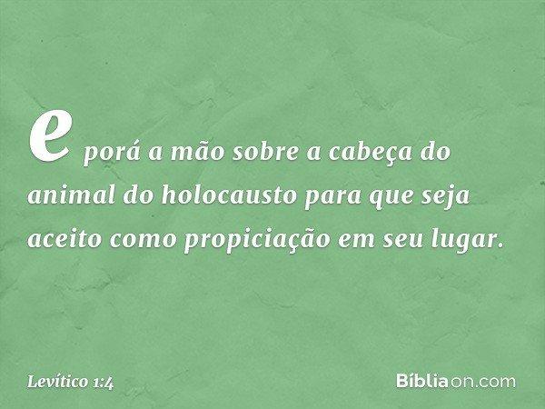 e porá a mão sobre a cabeça do animal do holocausto para que seja aceito como propiciação em seu lugar. -- Levítico 1:4