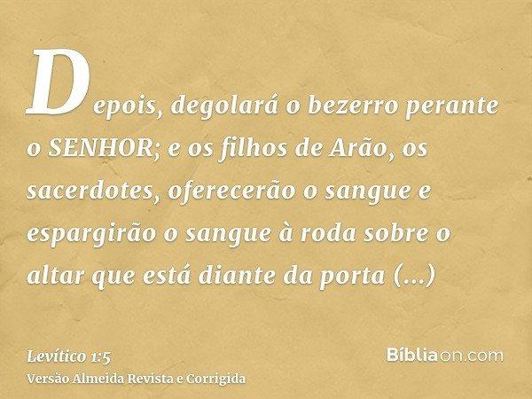 Depois, degolará o bezerro perante o SENHOR; e os filhos de Arão, os sacerdotes, oferecerão o sangue e espargirão o sangue à roda sobre o altar que está diante