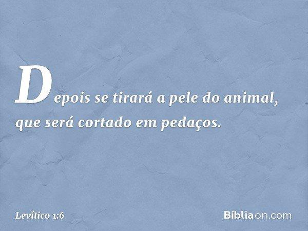 Depois se tirará a pele do animal, que será cortado em pedaços. -- Levítico 1:6