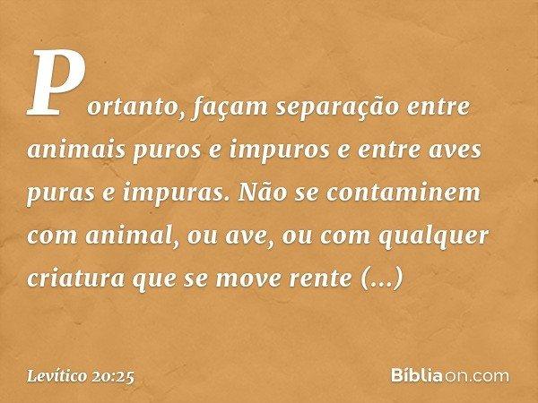 """""""Portanto, façam separação entre animais puros e impuros e entre aves puras e impuras. Não se contaminem com animal, ou ave, ou com qualquer criatura que se"""