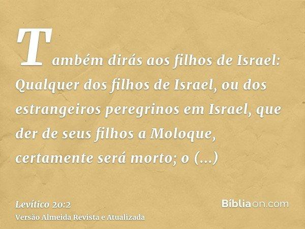 Também dirás aos filhos de Israel: Qualquer dos filhos de Israel, ou dos estrangeiros peregrinos em Israel, que der de seus filhos a Moloque, certamente será mo