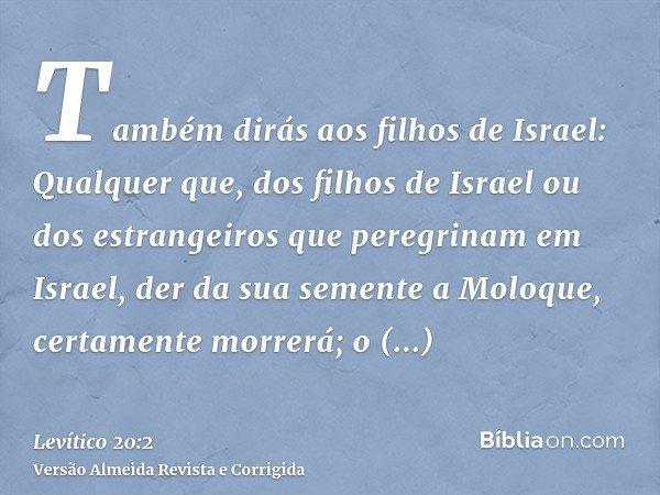 Também dirás aos filhos de Israel: Qualquer que, dos filhos de Israel ou dos estrangeiros que peregrinam em Israel, der da sua semente a Moloque, certamente mor
